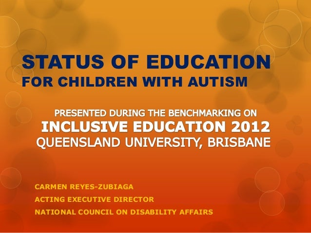 STATUS OF EDUCATION FOR CHILDREN WITH AUTISM  CARMEN REYES-ZUBIAGA ACTING EXECUTIVE DIRECTOR NATIONAL COUNCIL ON DISABILIT...
