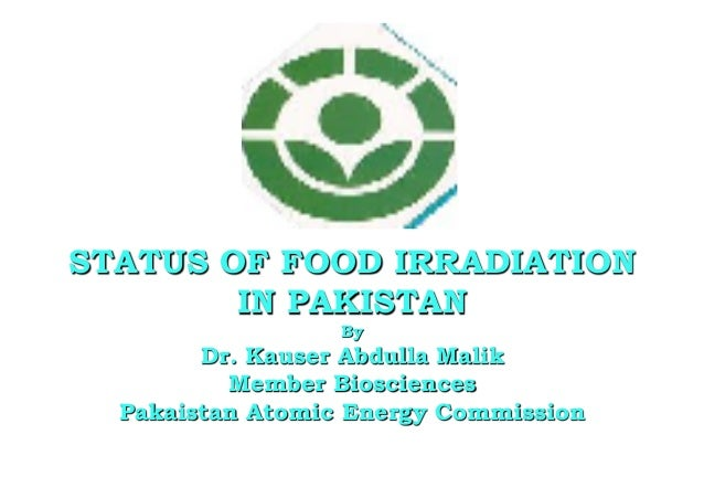 March 6, 2015 1 STATUS OF FOOD IRRADIATION IN PAKISTAN By Dr. Kauser Abdulla Malik Member Biosciences Pakaistan Atomic Ene...