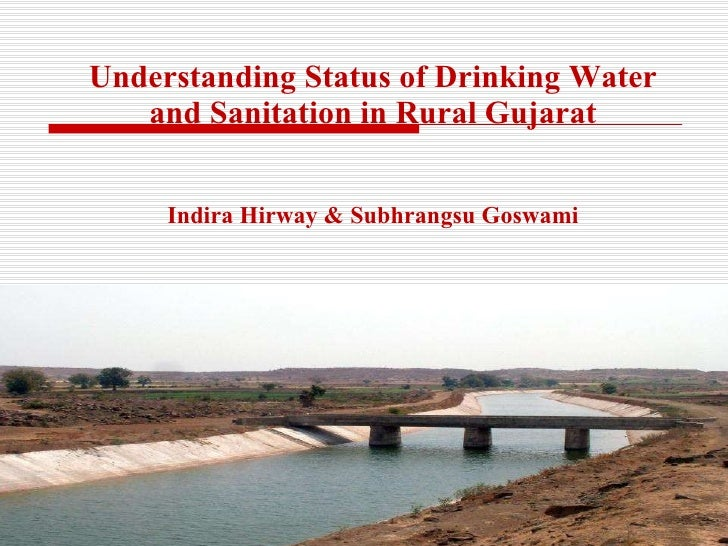 Understanding Status of Drinking Water and Sanitation in Rural Gujarat Indira Hirway & Subhrangsu Goswami CEPT University ...
