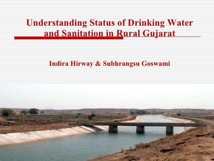 Understanding Status of Drinking Water and Sanitation in Rural Gujarat Indira Hirway & Subhrangsu Goswami CEPT University ...
