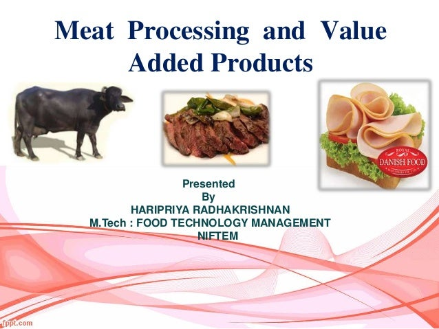 Meat Processing and Value Added Products Presented By HARIPRIYA RADHAKRISHNAN M.Tech : FOOD TECHNOLOGY MANAGEMENT NIFTEM