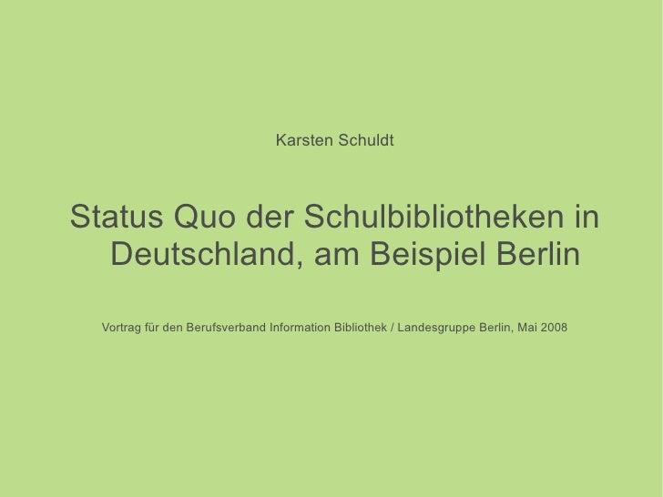 <ul><li>Karsten Schuldt </li></ul><ul><li>Status Quo der Schulbibliotheken in Deutschland, am Beispiel Berlin </li></ul><u...