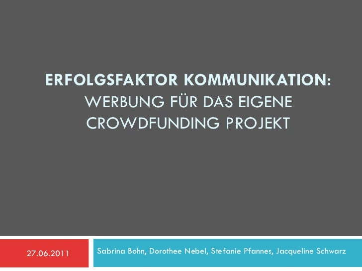 ERFOLGSFAKTOR KOMMUNIKATION:        WERBUNG FÜR DAS EIGENE        CROWDFUNDING PROJEKT27.06.2011   Sabrina Bohn, Dorothee ...