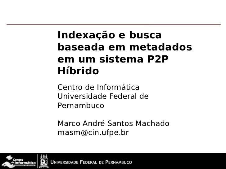 Indexação e buscabaseada em metadadosem um sistema P2PHíbridoCentro de InformáticaUniversidade Federal dePernambucoMarco A...