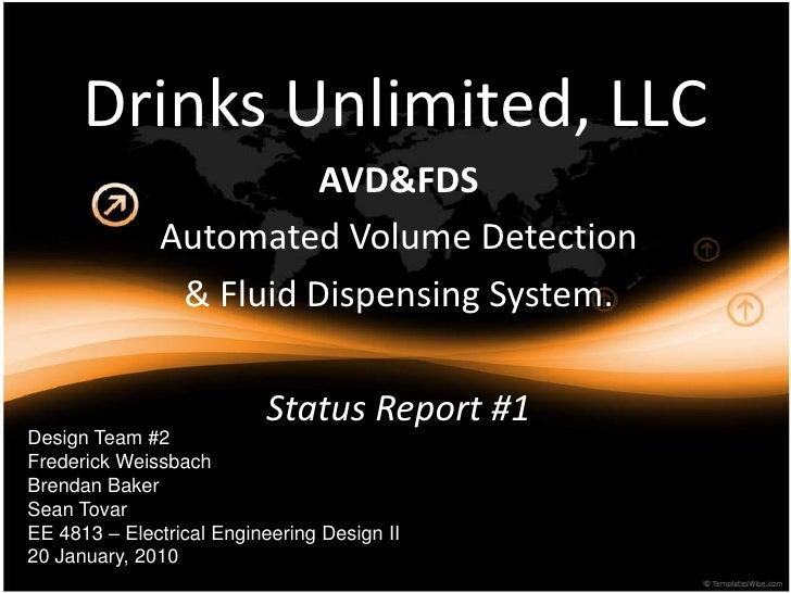 Drinks Unlimited, LLC<br />AVD&FDS<br />Automated Volume Detection<br />& FluidDispensing System.<br />Status Report #1<br...