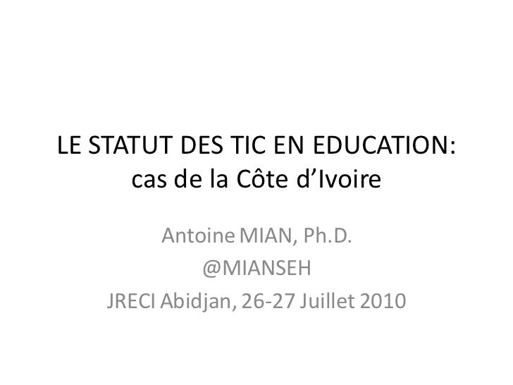 LE STATUT DES TIC EN EDUCATION:      cas de la Côte d'Ivoire         Antoine MIAN, Ph.D.             @MIANSEH   JRECI Abid...