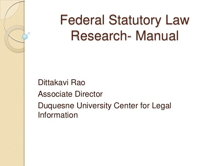 Federal Statutory Law Research- Manual<br />DittakaviRao<br />Associate Director<br />Duquesne University Center for Legal...