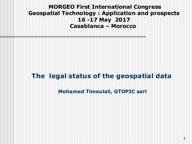 The legal status of the geospatial data Mohamed Timoulali, GTOPIC sarl MORGEO First International Congress Geospatial Tech...