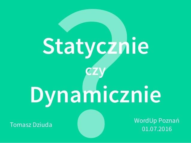 Statycznie czy Dynamicznie ?Tomasz Dziuda WordUp Poznań 01.07.2016