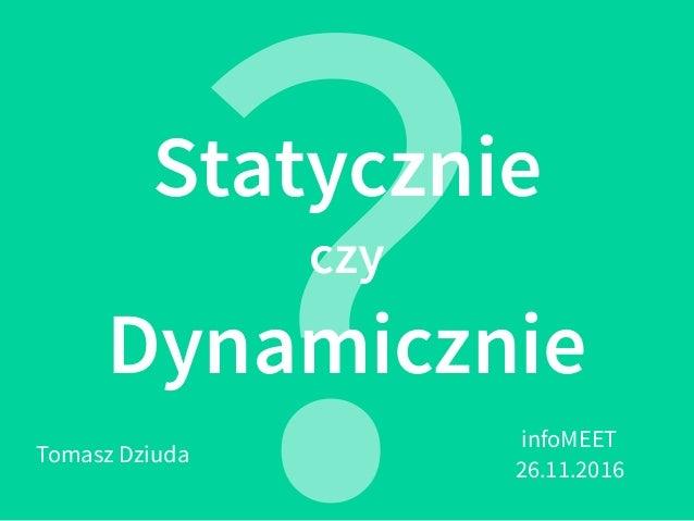 Statycznie czy Dynamicznie ?Tomasz Dziuda infoMEET 26.11.2016