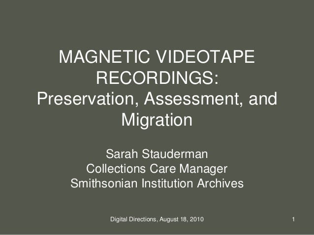 MAGNETIC VIDEOTAPE RECORDINGS: Preservation, Assessment, and Migration Sarah Stauderman Collections Care Manager Smithsoni...