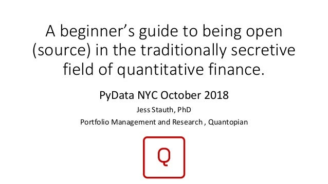 A beginner's guide to being open (source) in the traditionally secretive field of quantitative finance. PyData NYC October...