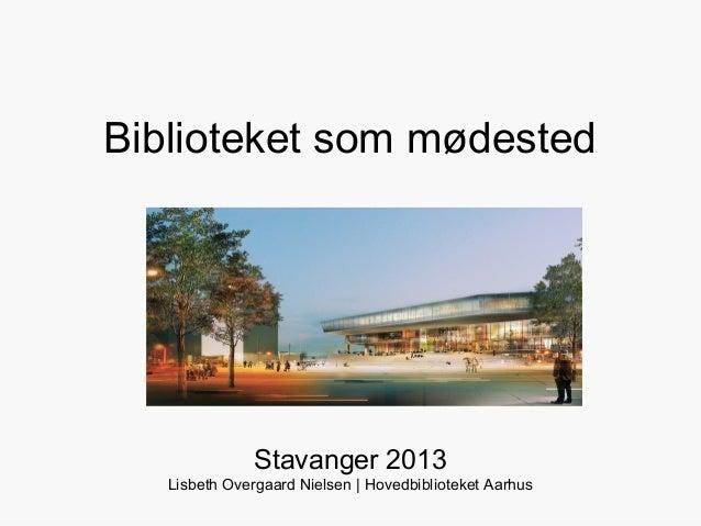 Biblioteket som mødested               Stavanger 2013   Lisbeth Overgaard Nielsen | Hovedbiblioteket Aarhus