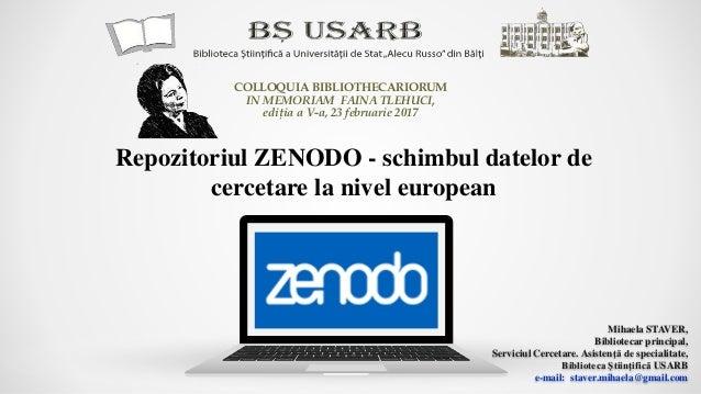 Repozitoriul ZENODO - schimbul datelor de cercetare la nivel european Mihaela STAVER, Bibliotecar principal, Serviciul Cer...
