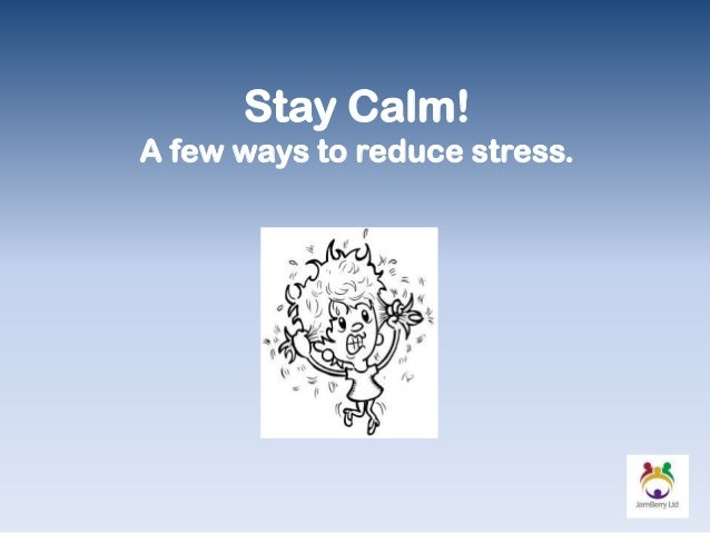 Stay Calm! A few ways to reduce stress.