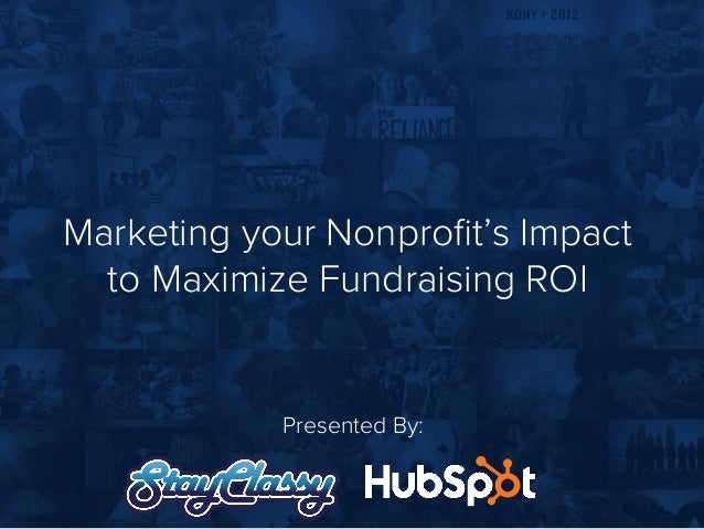 Marketing your Nonprofit's Impact to Maximize Fundraising ROI Presented By: