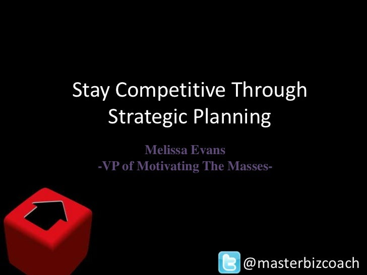 Stay Competitive Through    Strategic Planning          Melissa Evans  -VP of Motivating The Masses-                      ...