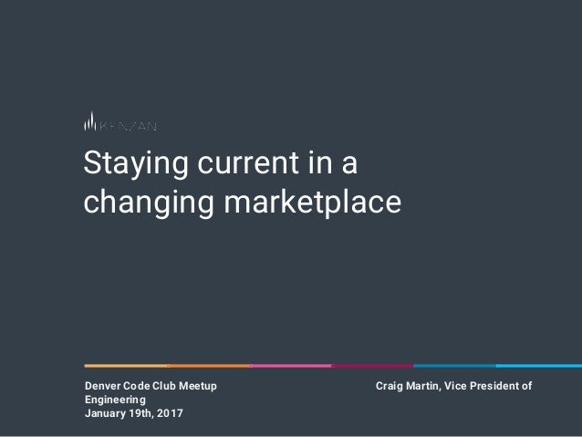 Staying current in a changing marketplace Denver Code Club Meetup Craig Martin, Vice President of Engineering January 19th...