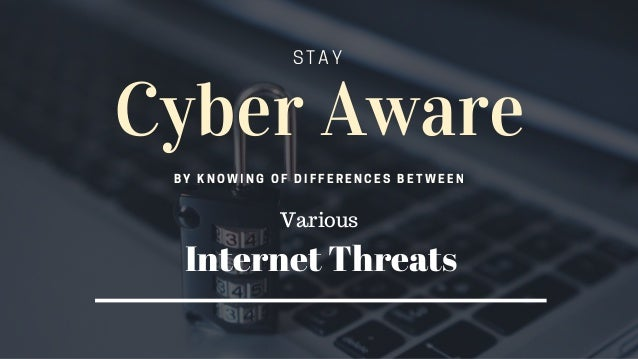 Cyber Aware BY KNOWING OF DIFFERENCES BETWEEN STAY Various Internet Threats