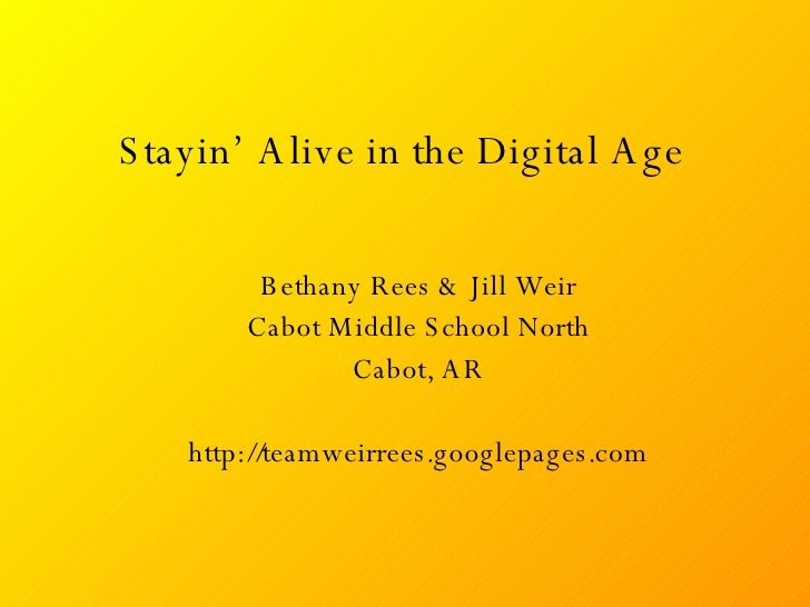 Stayin' Alive in the Digital Age Bethany Rees & Jill Weir Cabot Middle School North Cabot, AR http://teamweirrees.googlepa...