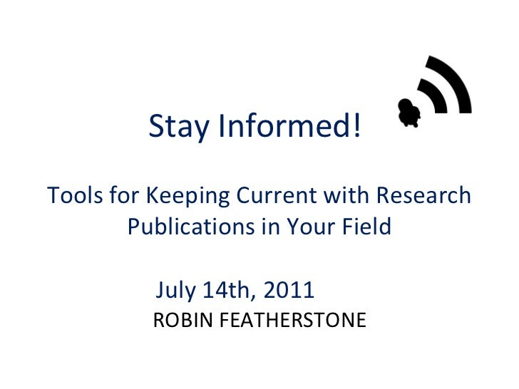 Stay Informed!  Tools for Keeping Current with Research Publications in Your Field July 14th, 2011  ROBIN FEATHERSTONE