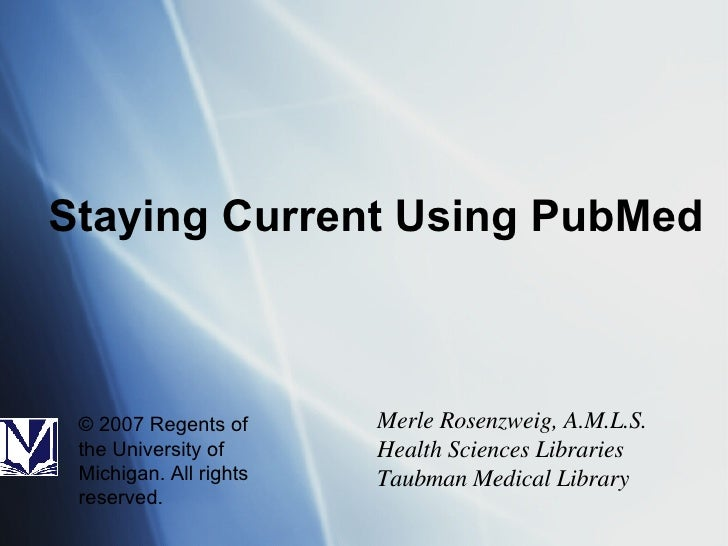 Staying Current Using PubMed Merle Rosenzweig, A.M.L.S. Health Sciences Libraries Taubman Medical Library © 2007 Regents o...