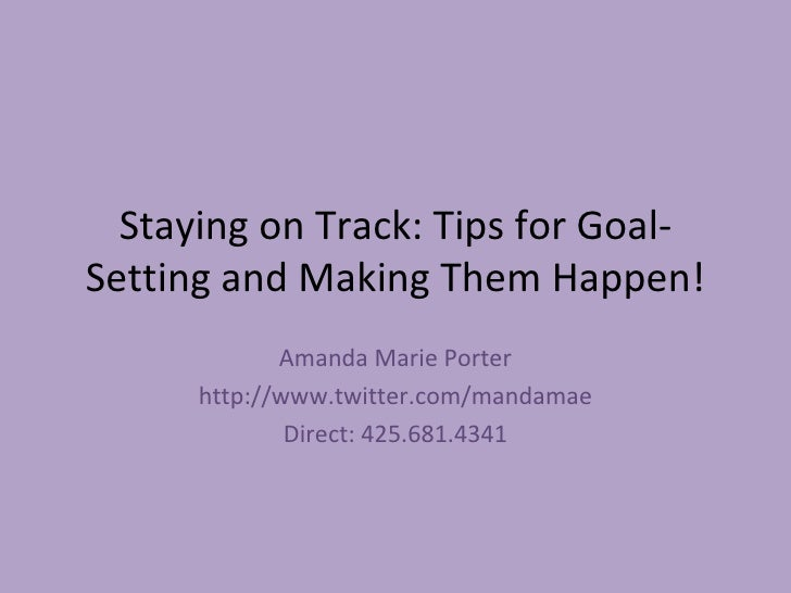 Staying on Track: Tips for Goal-Setting and Making Them Happen! Amanda Marie Porter http://www.twitter.com/mandamae Direct...