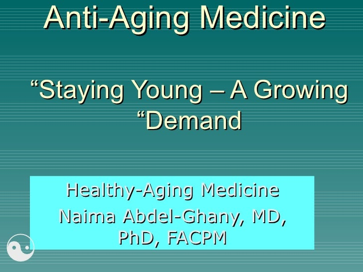 "Anti-Aging Medicine ""Staying Young – A Growing Demand"" Healthy-Aging Medicine Naima Abdel-Ghany, MD, PhD, FACPM "
