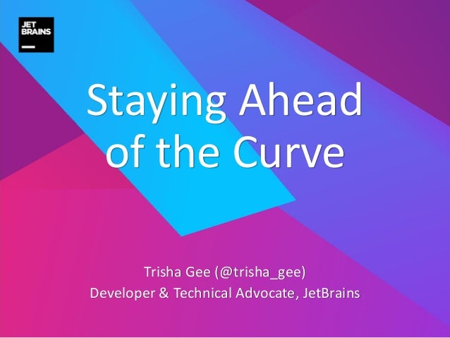 Trisha Gee (@trisha_gee) Developer & Technical Advocate, JetBrains Staying Ahead of the Curve