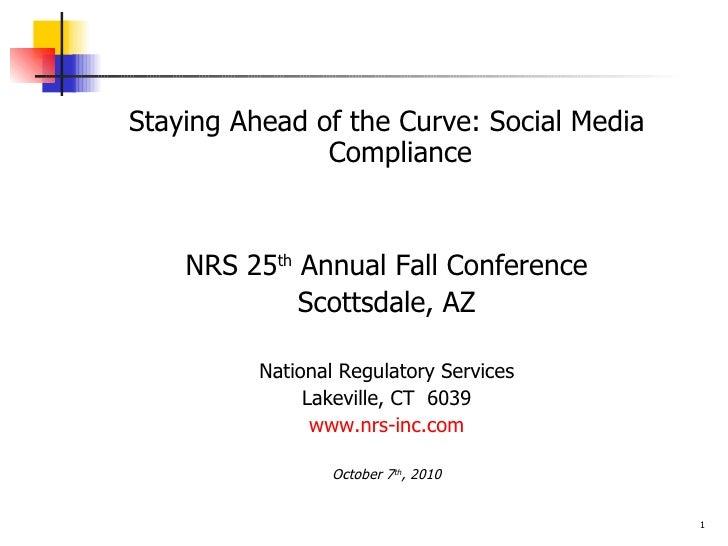<ul><li>Staying Ahead of the Curve: Social Media Compliance </li></ul><ul><li>NRS 25 th  Annual Fall Conference </li></ul>...