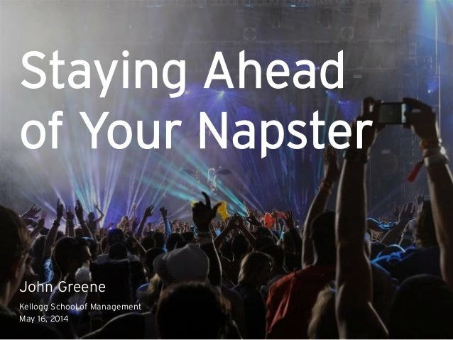 Staying Ahead of Your Napster John Greene Kellogg School of Management May 16, 2014