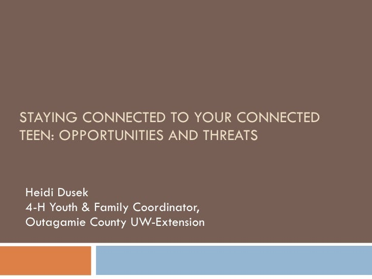 STAYING CONNECTED TO YOUR CONNECTED TEEN: OPPORTUNITIES AND THREATS Heidi Dusek 4-H Youth & Family Coordinator,  Outagamie...