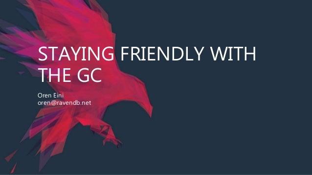 STAYING FRIENDLY WITH THE GC Oren Eini oren@ravendb.net