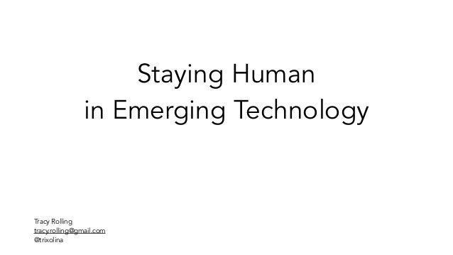 Staying Human in Emerging Technology Tracy Rolling tracy.rolling@gmail.com @trixolina