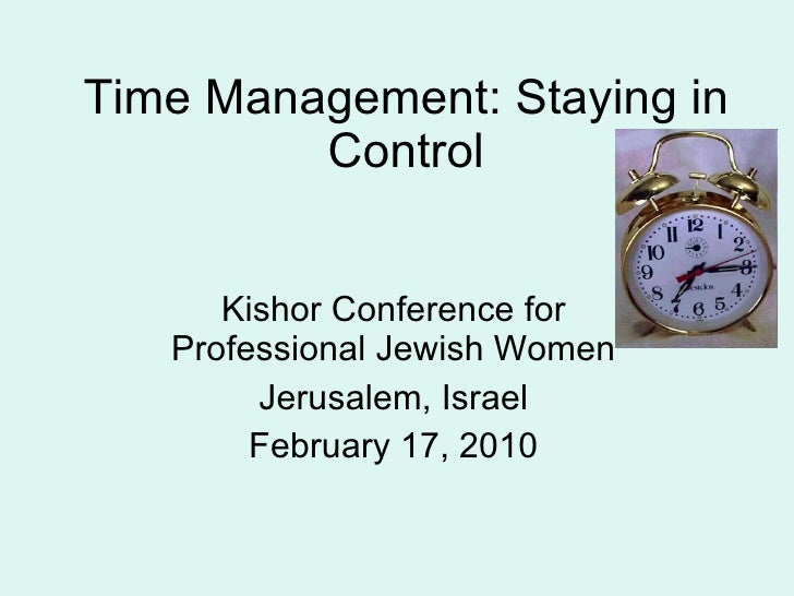 Time Management: Staying in Control Kishor Conference for Professional Jewish Women Jerusalem, Israel February 17, 2010