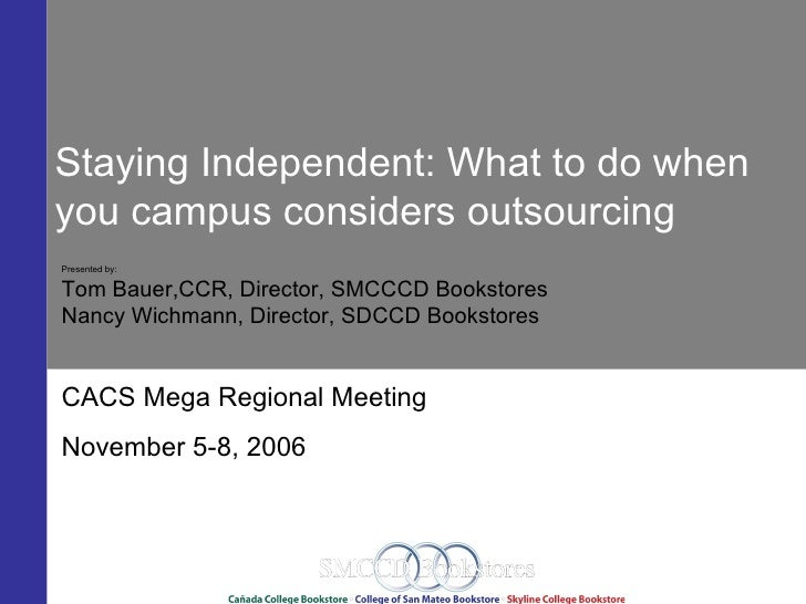 Staying Independent: What to do when you campus considers outsourcing Presented by:  Tom Bauer,CCR, Director, SMCCCD Books...