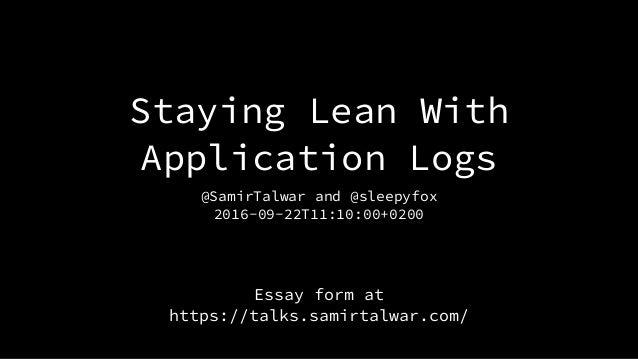 Staying Lean With Application Logs @SamirTalwar and @sleepyfox 2016-09-22T11:10:00+0200 Essay form at https://talks.samir...