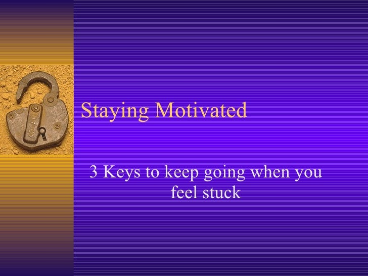 Staying Motivated 3 Keys to keep going when you feel stuck