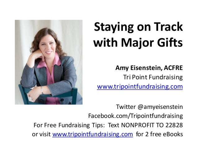 Staying on Track with Major Gifts Amy Eisenstein,ACFRE Tri Point Fundraising www.tripointfundraising.com Twitter @amyeisen...