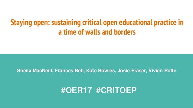 Staying open: sustaining critical open educational practice in a time of walls and borders Sheila MacNeill, Frances Bell, ...