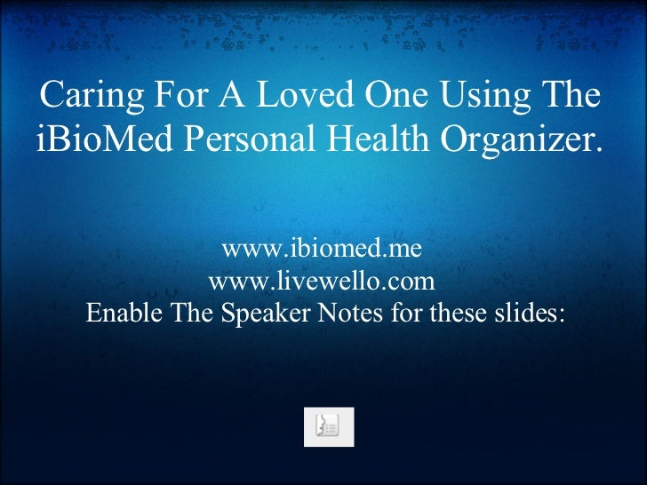 Caring For A Loved One Using TheiBioMed Personal Health Organizer.             www.ibiomed.me            www.livewello.com...