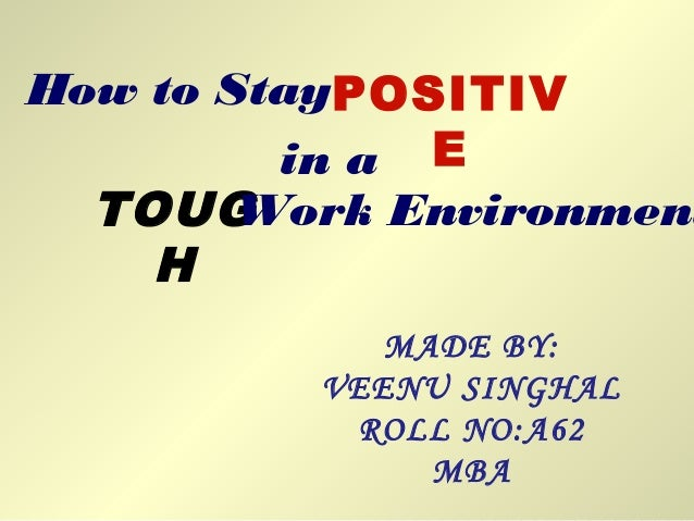 How to StayPOSITIV Ein a TOUG H Work Environment MADE BY: VEENU SINGHAL ROLL NO:A62 MBA