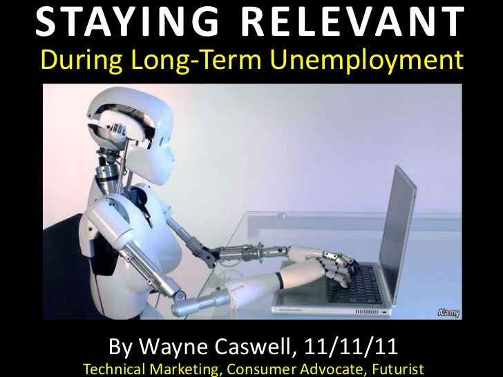 STAYING RELEVANTDuring Long-Term Unemployment     By Wayne Caswell, 11/11/11  Technical Marketing, Consumer Advocate, Futu...