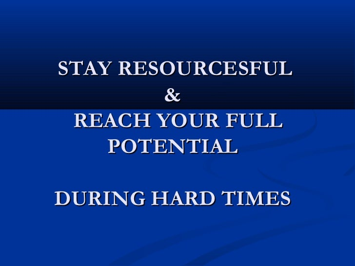 STAY RESOURCESFUL        & REACH YOUR FULL    POTENTIALDURING HARD TIMES