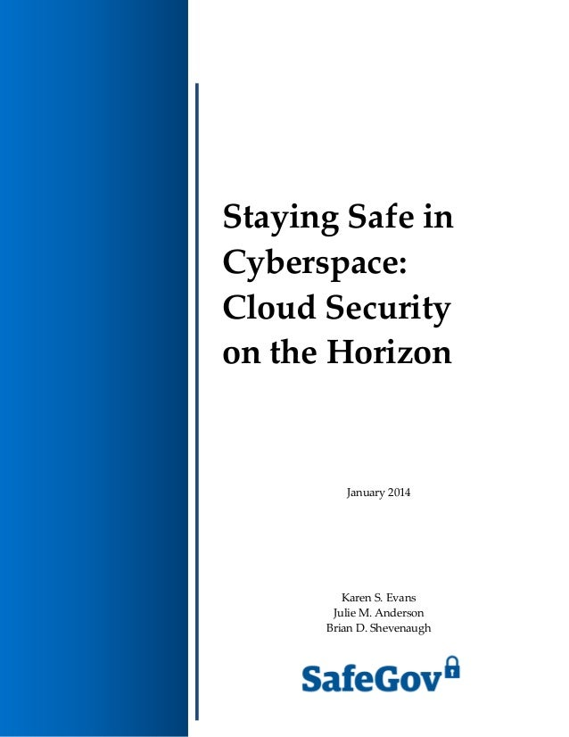 Staying Safe in Cyberspace: Cloud Security on the Horizon January 2014 Karen S. Evans Julie M. Anderson Brian D. Shevenaugh