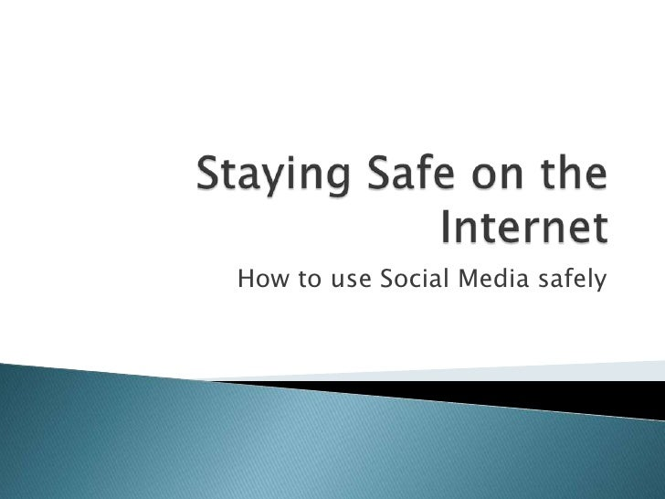 Staying Safe on the Internet<br />How to use Social Media safely<br />