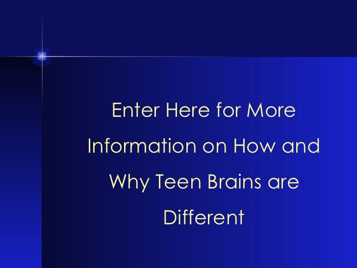 Enter Here for More Information on How and Why Teen Brains are Different