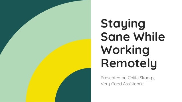 Staying Sane While Working Remotely Presented by Caitie Skaggs, Very Good Assistance