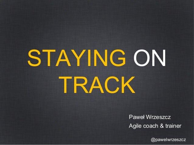 STAYING ON  TRACK  Paweł Wrzeszcz  Agile coach & trainer  @pawelwrzeszcz