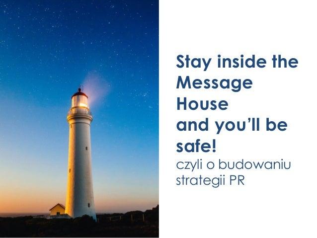 Stay inside the Message House and you'll be safe! czyli o budowaniu strategii PR